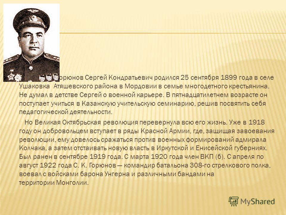 Горюнов Сергей Кондратьевич родился 25 сентября 1899 года в селе Ушаковка Атяшевского района в Мордовии в семье многодетного крестьянина. Не думал в детстве Сергей о военной карьере. В пятнадцатилетнем возрасте он поступает учиться в Казанскую учител