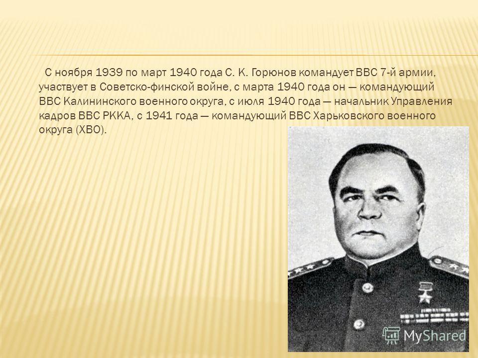 С ноября 1939 по март 1940 года С. К. Горюнов командует ВВС 7-й армии, участвует в Советско-финской войне, с марта 1940 года он командующий ВВС Калининского военного округа, с июля 1940 года начальник Управления кадров ВВС РККА, с 1941 года командующ