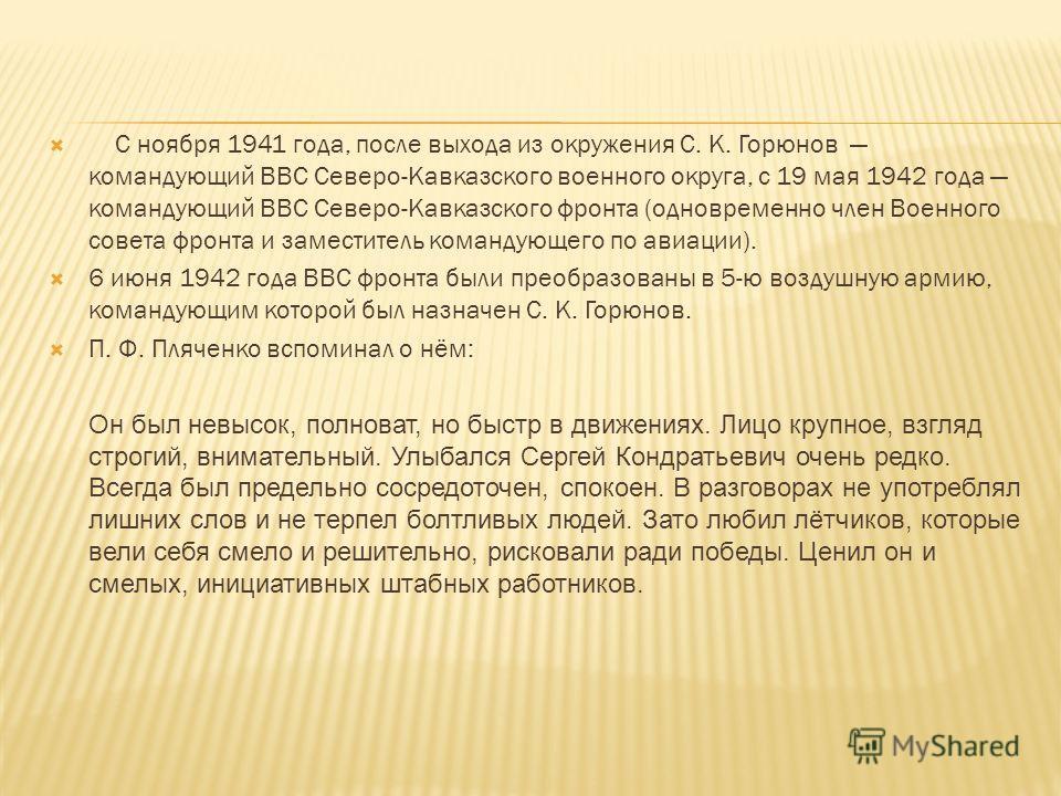 С ноября 1941 года, после выхода из окружения С. К. Горюнов командующий ВВС Северо-Кавказского военного округа, с 19 мая 1942 года командующий ВВС Северо-Кавказского фронта (одновременно член Военного совета фронта и заместитель командующего по авиац