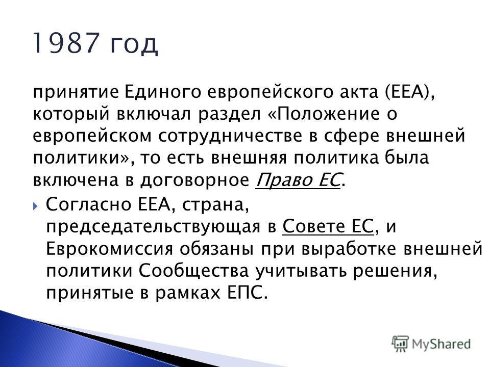 принятие Единого европейского акта (ЕЕА), который включал раздел «Положение о европейском сотрудничестве в сфере внешней политики», то есть внешняя политика была включена в договорное Право ЕС. Согласно ЕЕА, страна, председательствующая в Совете ЕС,