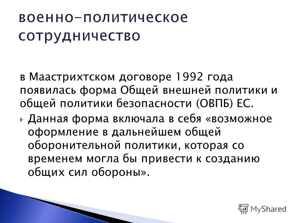 в Маастрихтском договоре 1992 года появилась форма Общей внешней политики и общей политики безопасности (ОВПБ) ЕС. Данная форма включала в себя «возможное оформление в дальнейшем общей оборонительной политики, которая со временем могла бы привести к