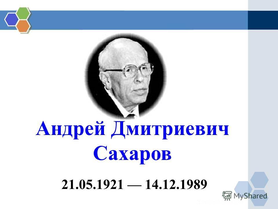 Андрей Дмитриевич Сахаров 21.05.1921 14.12.1989