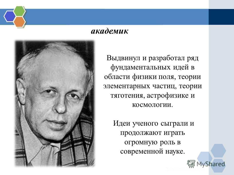 Выдвинул и разработал ряд фундаментальных идей в области физики поля, теории элементарных частиц, теории тяготения, астрофизике и космологии. Идеи ученого сыграли и продолжают играть огромную роль в современной науке. академик