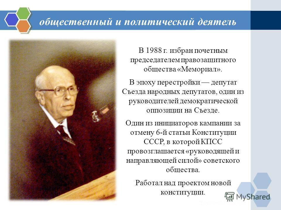 В 1988 г. избран почетным председателем правозащитного общества «Мемориал». В эпоху перестройки депутат Съезда народных депутатов, один из руководителей демократической оппозиции на Съезде. Один из инициаторов кампании за отмену 6-й статьи Конституци
