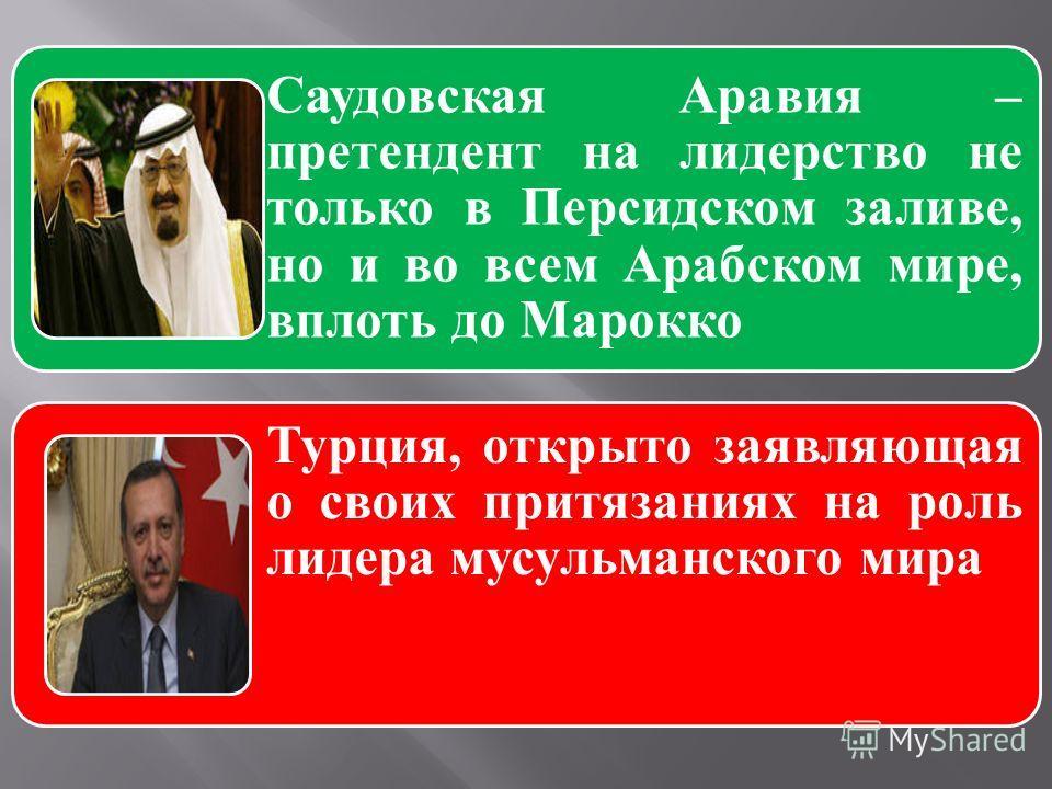 Саудовская Аравия – претендент на лидерство не только в Персидском заливе, но и во всем Арабском мире, вплоть до Марокко Турция, открыто заявляющая о своих притязаниях на роль лидера мусульманского мира