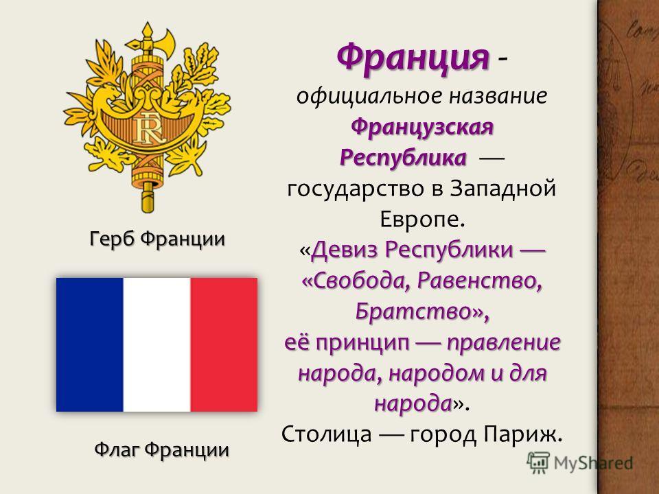 Франция Французская Республика Франция - официальное название Французская Республика государство в Западной Европе. Девиз Республики «Свобода, Равенство, Братство», «Девиз Республики «Свобода, Равенство, Братство», её принцип правление народа, народо