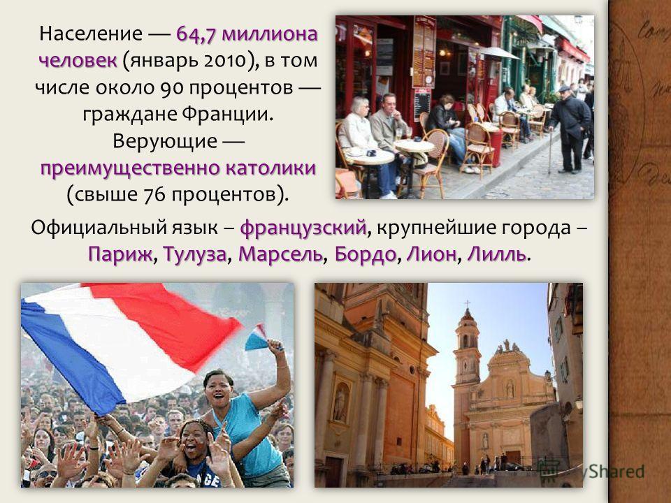 64,7 миллиона человек преимущественно католики Население 64,7 миллиона человек (январь 2010), в том числе около 90 процентов граждане Франции. Верующие преимущественно католики (свыше 76 процентов). французский ПарижТулузаМарсельБордоЛионЛилль Официа