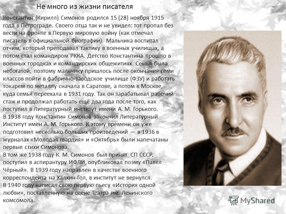 Константин (Кирилл) Симонов родился 15 (28) ноября 1915 года в Петрограде. Своего отца так и не увидел: тот пропал без вести на фронте в Первую мировую войну (как отмечал писатель в официальной биографии). Мальчика воспитал отчим, который преподавал