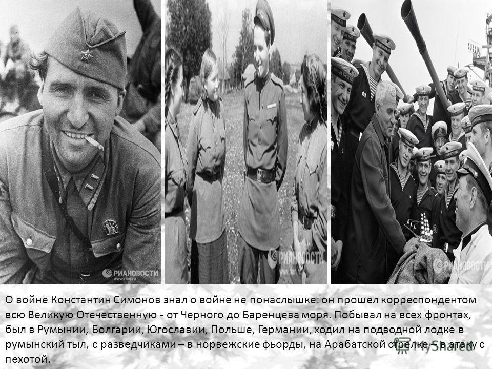 О войне Константин Симонов знал о войне не понаслышке: он прошел корреспондентом всю Великую Отечественную - от Черного до Баренцева моря. Побывал на всех фронтах, был в Румынии, Болгарии, Югославии, Польше, Германии, ходил на подводной лодке в румын
