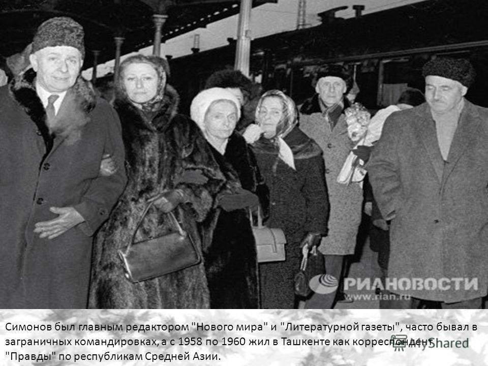 Симонов был главным редактором Нового мира и Литературной газеты, часто бывал в заграничных командировках, а с 1958 по 1960 жил в Ташкенте как корреспондент Правды по республикам Средней Азии.