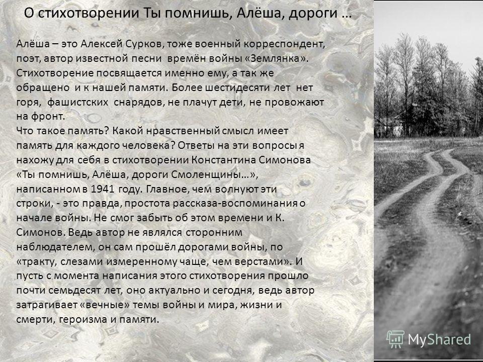 О стихотворении Ты помнишь, Алёша, дороги … Алёша – это Алексей Сурков, тоже военный корреспондент, поэт, автор известной песни времён войны «Землянка». Стихотворение посвящается именно ему, а так же обращено и к нашей памяти. Более шестидесяти лет н