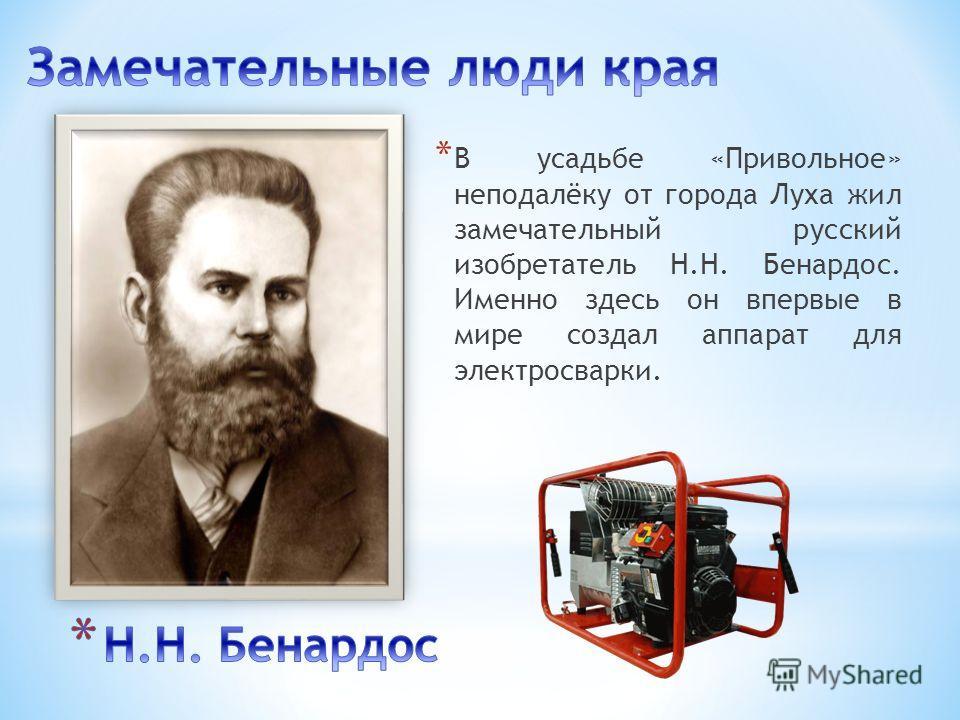 * В усадьбе «Привольное» неподалёку от города Луха жил замечательный русский изобретатель Н.Н. Бенардос. Именно здесь он впервые в мире создал аппарат для электросварки.