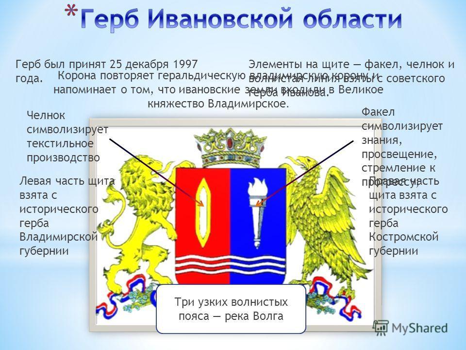 Герб был принят 25 декабря 1997 года. Элементы на щите факел, челнок и волнистая линия взяты с советского герба Иванова. Челнок символизирует текстильное производство Факел символизирует знания, просвещение, стремление к прогрессу; Правая часть щита