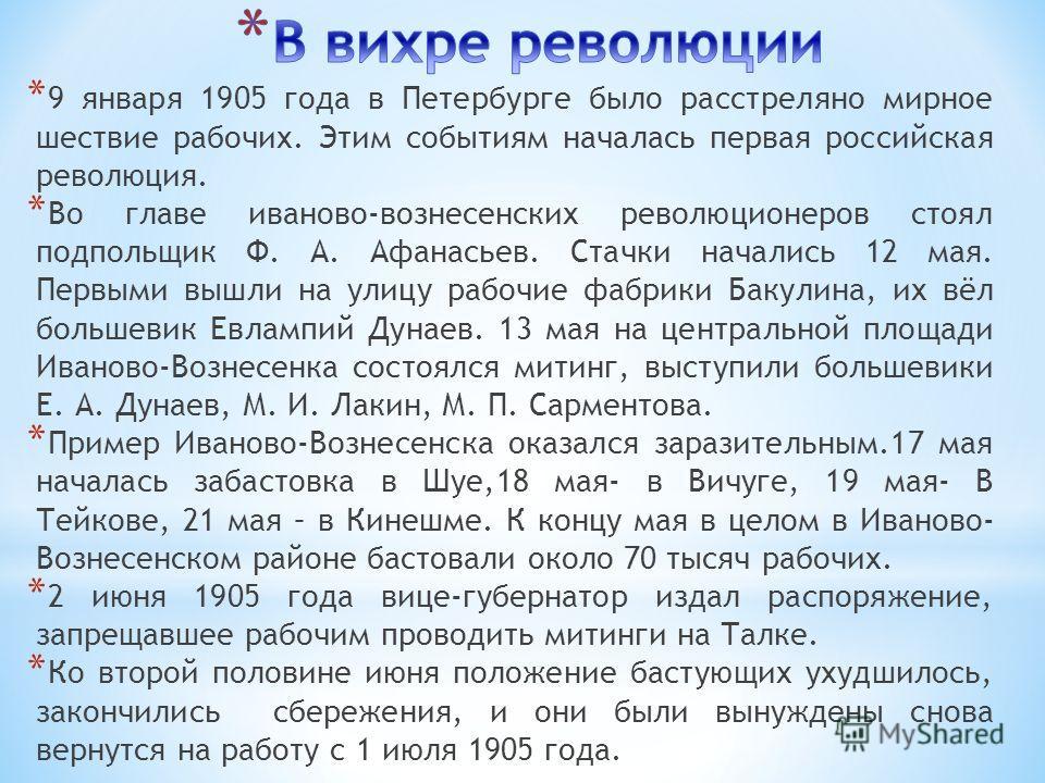 * 9 января 1905 года в Петербурге было расстреляно мирное шествие рабочих. Этим событиям началась первая российская революция. * Во главе иваново-вознесенских революционеров стоял подпольщик Ф. А. Афанасьев. Стачки начались 12 мая. Первыми вышли на у