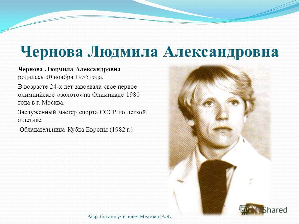 Чернова Людмила Александровна Чернова Людмила Александровна родилась 30 ноября 1955 года. В возрасте 24-х лет завоевала свое первое олимпийское «золото» на Олимпиаде 1980 года в г. Москва. Заслуженный мастер спорта СССР по легкой атлетике. Обладатель