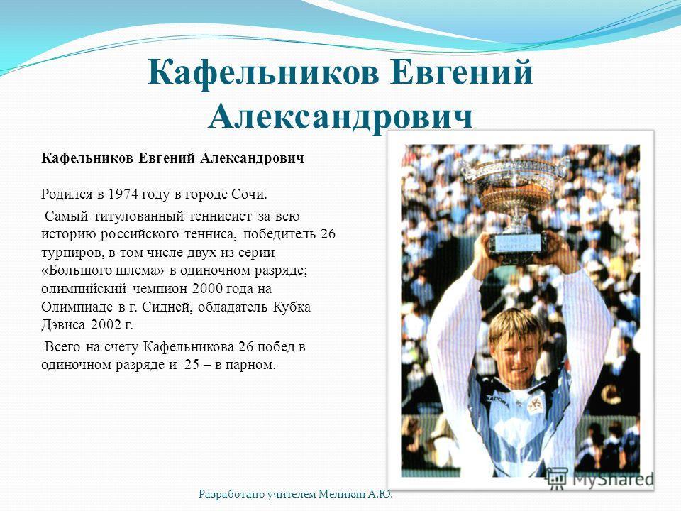 Кафельников Евгений Александрович Кафельников Евгений Александрович Родился в 1974 году в городе Сочи. Самый титулованный теннисист за всю историю российского тенниса, победитель 26 турниров, в том числе двух из серии «Большого шлема» в одиночном раз