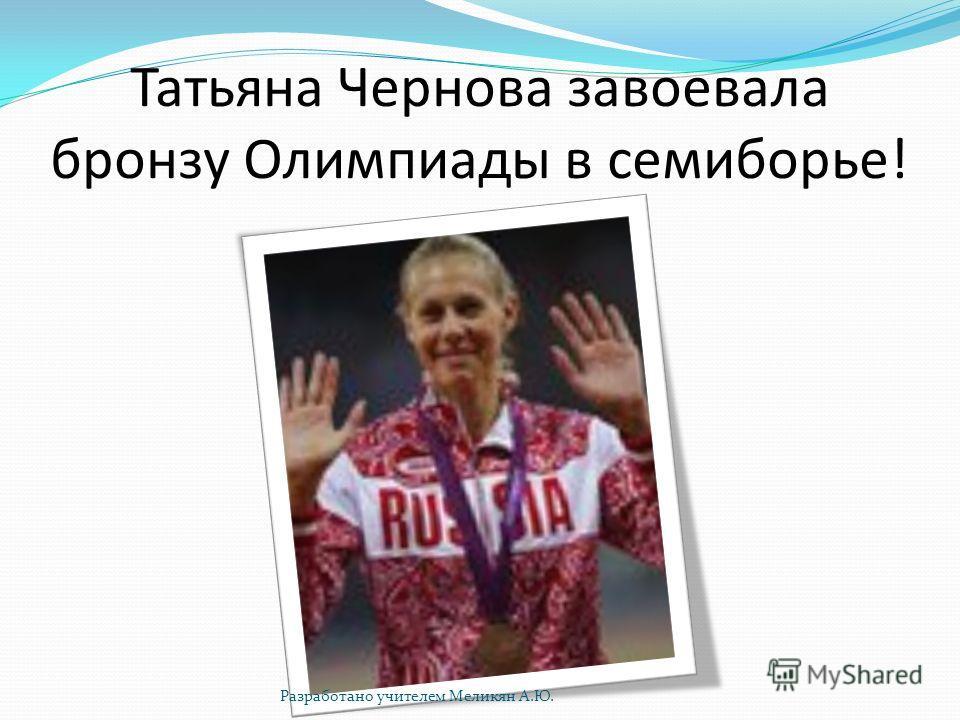 Татьяна Чернова завоевала бронзу Олимпиады в семиборье! Разработано учителем Меликян А.Ю.
