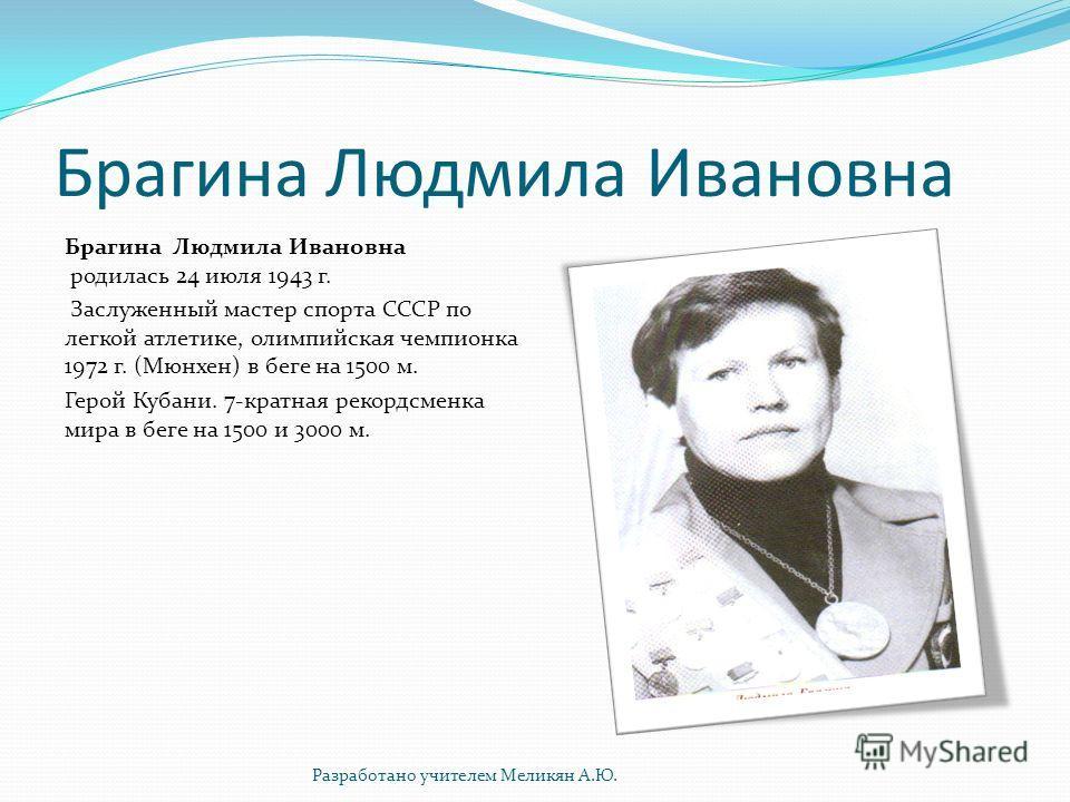Брагина Людмила Ивановна Брагина Людмила Ивановна родилась 24 июля 1943 г. Заслуженный мастер спорта СССР по легкой атлетике, олимпийская чемпионка 1972 г. (Мюнхен) в беге на 1500 м. Герой Кубани. 7-кратная рекордсменка мира в беге на 1500 и 3000 м.