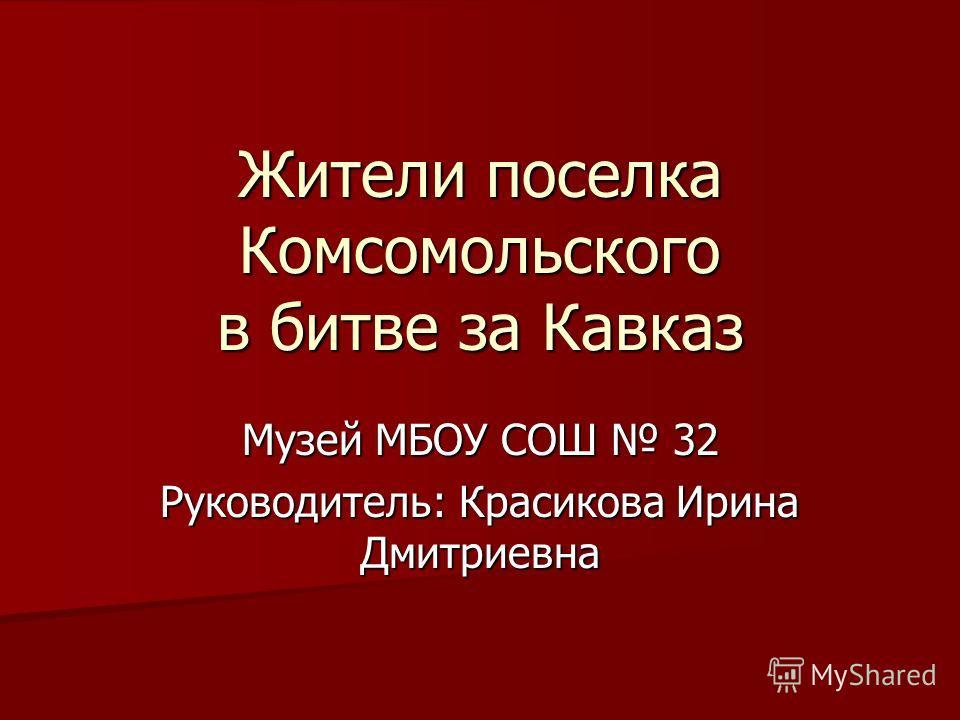 Жители поселка Комсомольского в битве за Кавказ Музей МБОУ СОШ 32 Руководитель: Красикова Ирина Дмитриевна