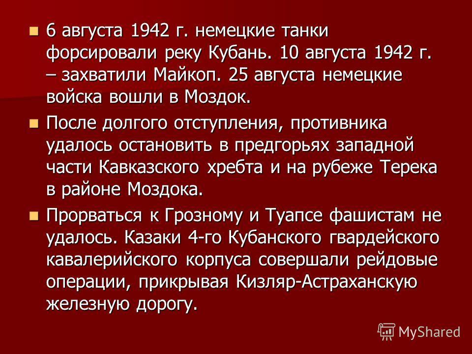 6 августа 1942 г. немецкие танки форсировали реку Кубань. 10 августа 1942 г. – захватили Майкоп. 25 августа немецкие войска вошли в Моздок. 6 августа 1942 г. немецкие танки форсировали реку Кубань. 10 августа 1942 г. – захватили Майкоп. 25 августа не