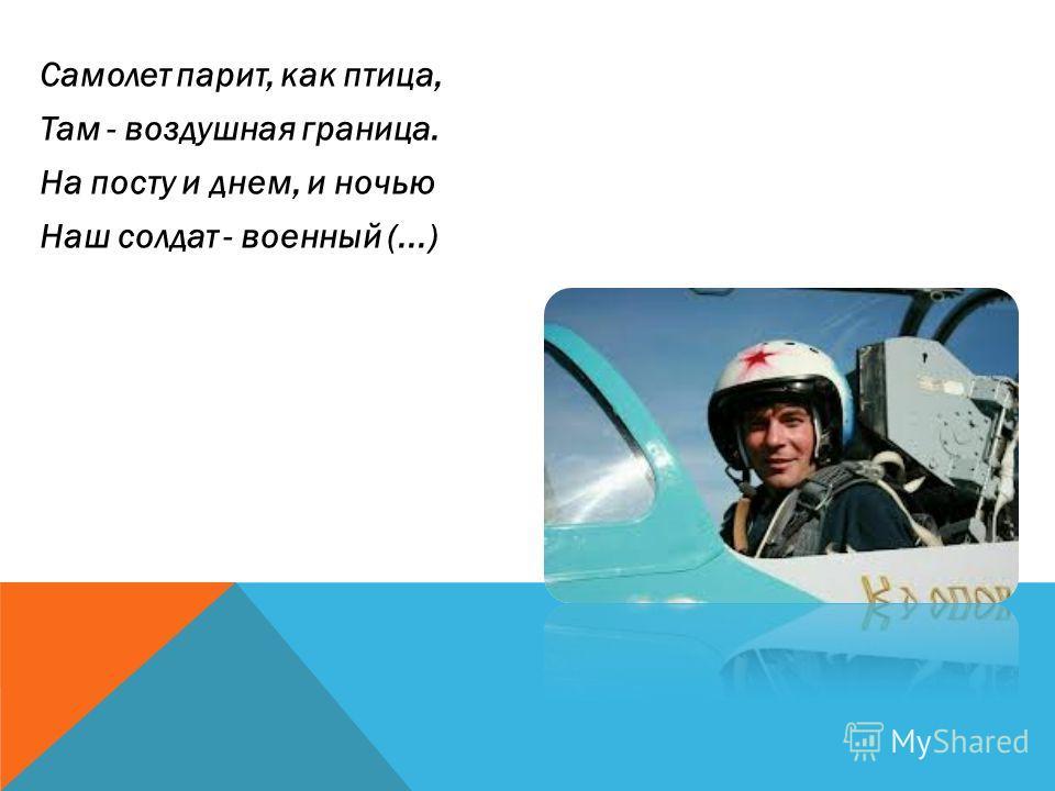 Самолет парит, как птица, Там - воздушная граница. На посту и днем, и ночью Наш солдат - военный (...)
