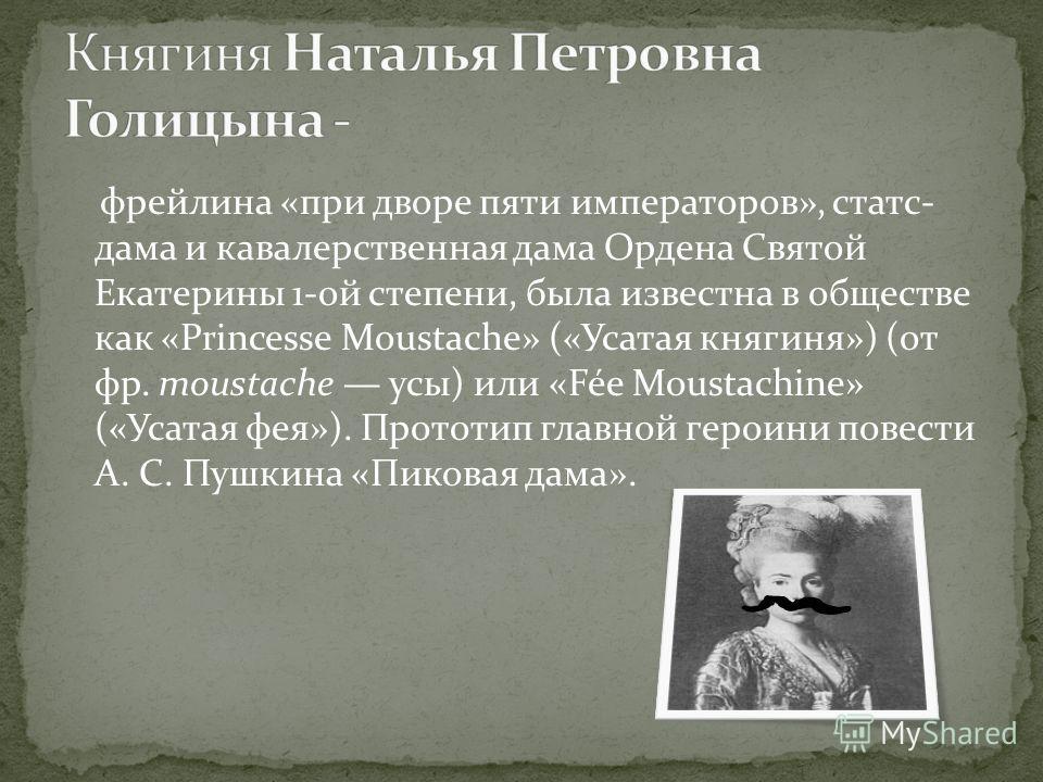 фрейлина «при дворе пяти императоров», статс- дама и кавалерственная дама Ордена Святой Екатерины 1-ой степени, была известна в обществе как «Princesse Moustache» («Усатая княгиня») (от фр. moustache усы) или «Fée Moustachine» («Усатая фея»). Прототи