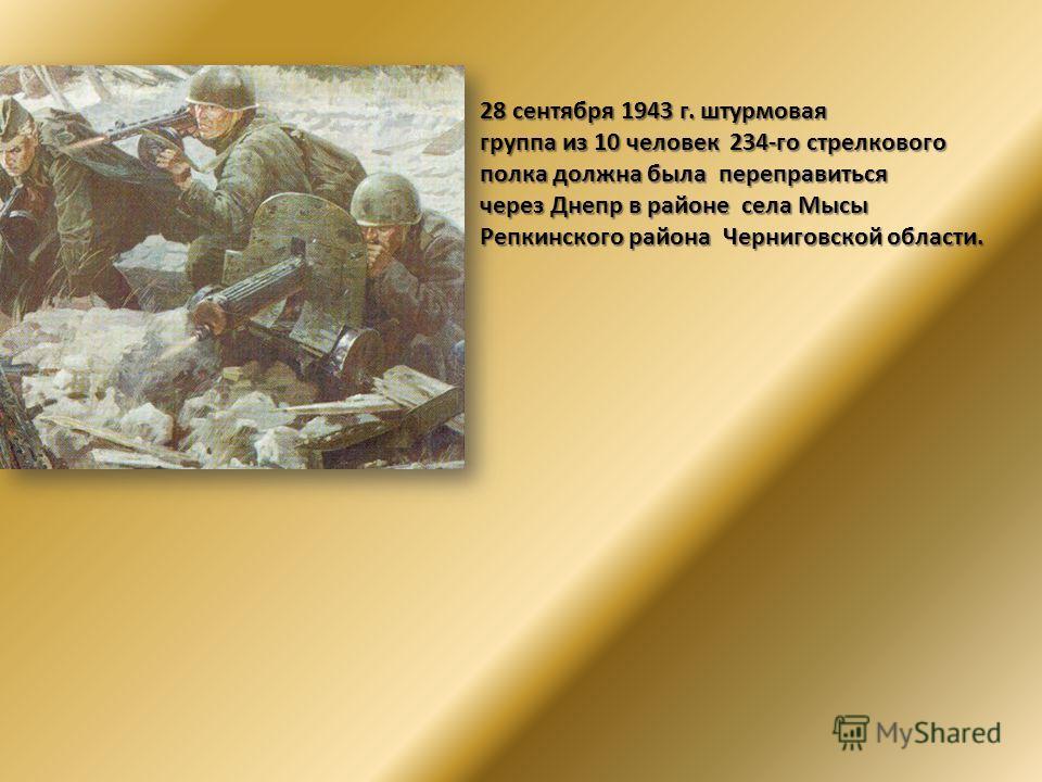 28 сентября 1943 г. штурмовая 28 сентября 1943 г. штурмовая группа из 10 человек 234-го стрелкового группа из 10 человек 234-го стрелкового полка должна была переправиться полка должна была переправиться через Днепр в районе села Мысы через Днепр в р
