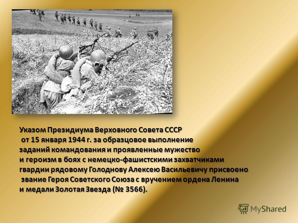 Указом Президиума Верховного Совета СССР от 15 января 1944 г. за образцовое выполнение от 15 января 1944 г. за образцовое выполнение заданий командования и проявленные мужество и героизм в боях с немецко-фашистскими захватчиками гвардии рядовому Голо