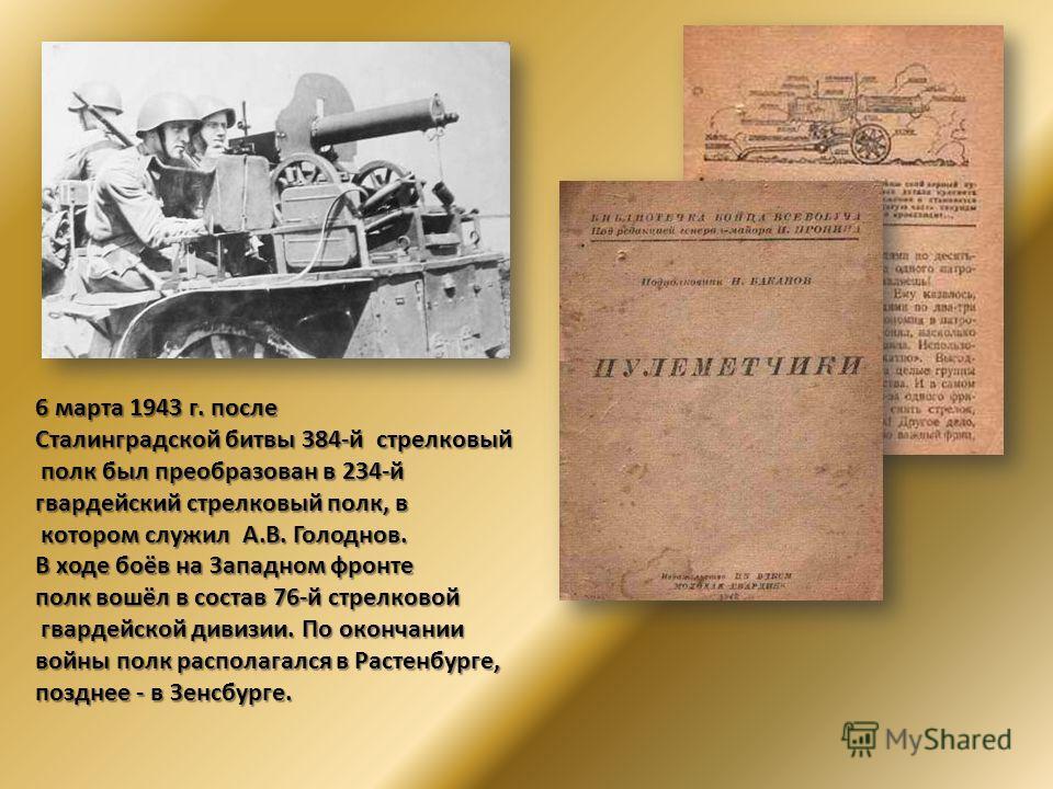 6 марта 1943 г. после Сталинградской битвы 384-й стрелковый полк был преобразован в 234-й полк был преобразован в 234-й гвардейский стрелковый полк, в котором служил А.В. Голоднов. котором служил А.В. Голоднов. В ходе боёв на Западном фронте полк вош