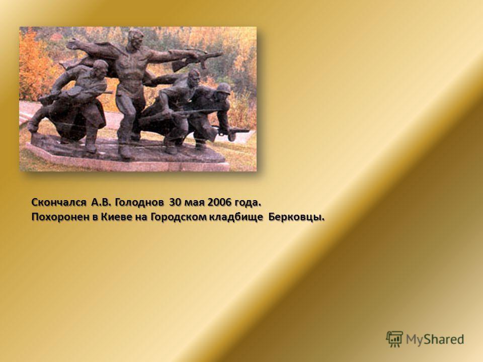 Скончался А.В. Голоднов 30 мая 2006 года. Похоронен в Киеве на Городском кладбище Берковцы.
