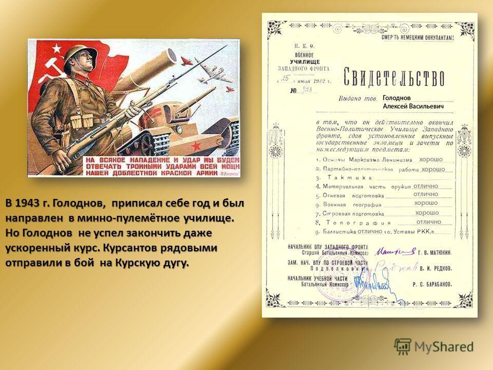 В 1943 г. Голоднов, приписал себе год и был направлен в минно-пулемётное училище. Но Голоднов не успел закончить даже ускоренный курс. Курсантов рядовыми отправили в бой на Курскую дугу.
