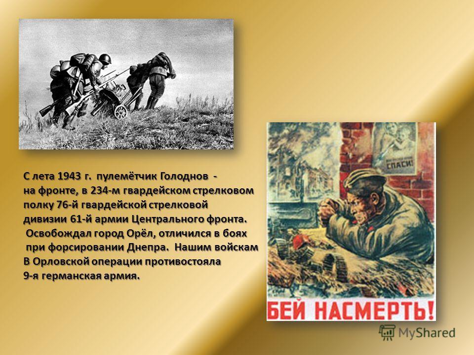 С лета 1943 г. пулемётчик Голоднов - на фронте, в 234-м гвардейском стрелковом полку 76-й гвардейской стрелковой дивизии 61-й армии Центрального фронта. Освобождал город Орёл, отличился в боях Освобождал город Орёл, отличился в боях при форсировании