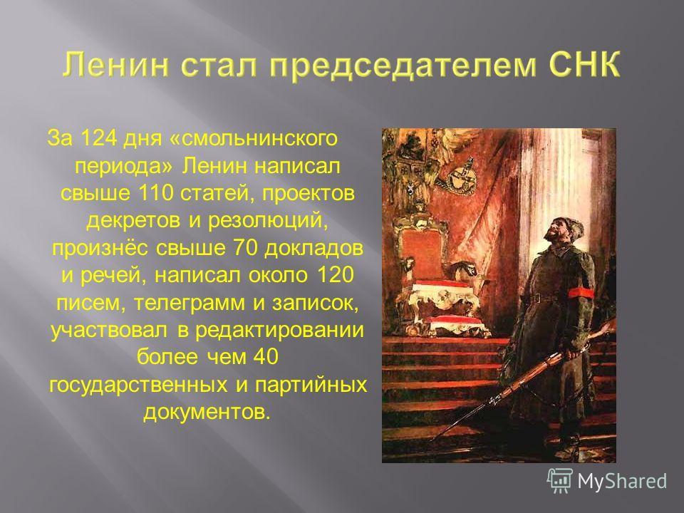 За 124 дня «смольнинского периода» Ленин написал свыше 110 статей, проектов декретов и резолюций, произнёс свыше 70 докладов и речей, написал около 120 писем, телеграмм и записок, участвовал в редактировании более чем 40 государственных и партийных д