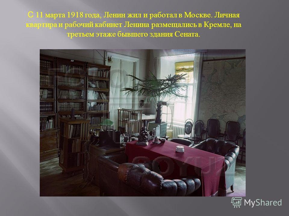 С 11 марта 1918 года, Ленин жил и работал в Москве. Личная квартира и рабочий кабинет Ленина размещались в Кремле, на третьем этаже бывшего здания Сената.