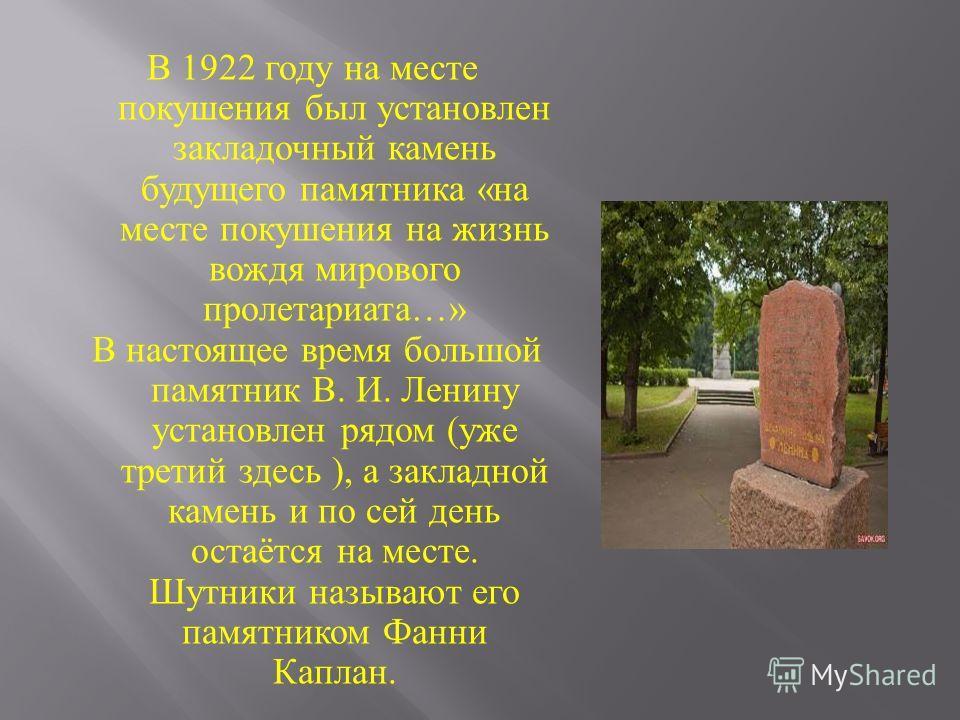 В 1922 году на месте покушения был установлен закладочный камень будущего памятника « на месте покушения на жизнь вождя мирового пролетариата …» В настоящее время большой памятник В. И. Ленину установлен рядом ( уже третий здесь ), а закладной камень