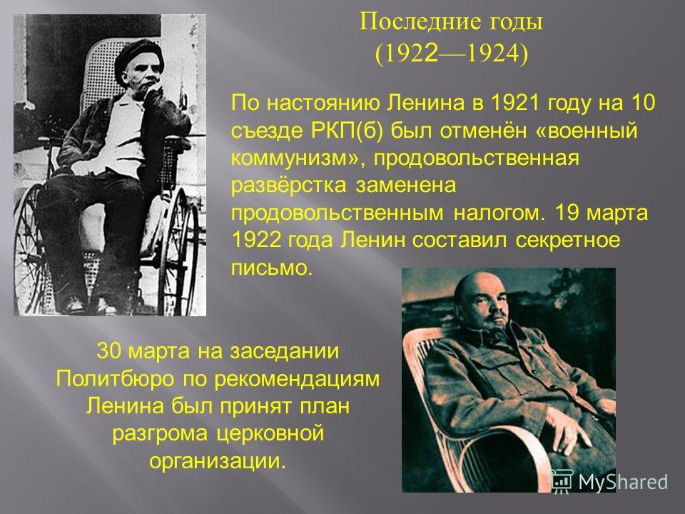 Последние годы (192 2 1924) 30 марта на заседании Политбюро по рекомендациям Ленина был принят план разгрома церковной организации. По настоянию Ленина в 1921 году на 10 съезде РКП(б) был отменён «военный коммунизм», продовольственная развёрстка заме