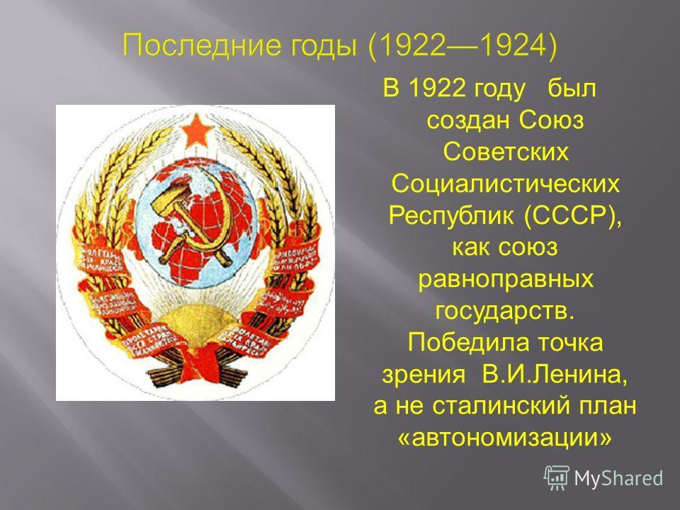 В 1922 году был создан Союз Советских Социалистических Республик (СССР), как союз равноправных государств. Победила точка зрения В.И.Ленина, а не сталинский план «автономизации»