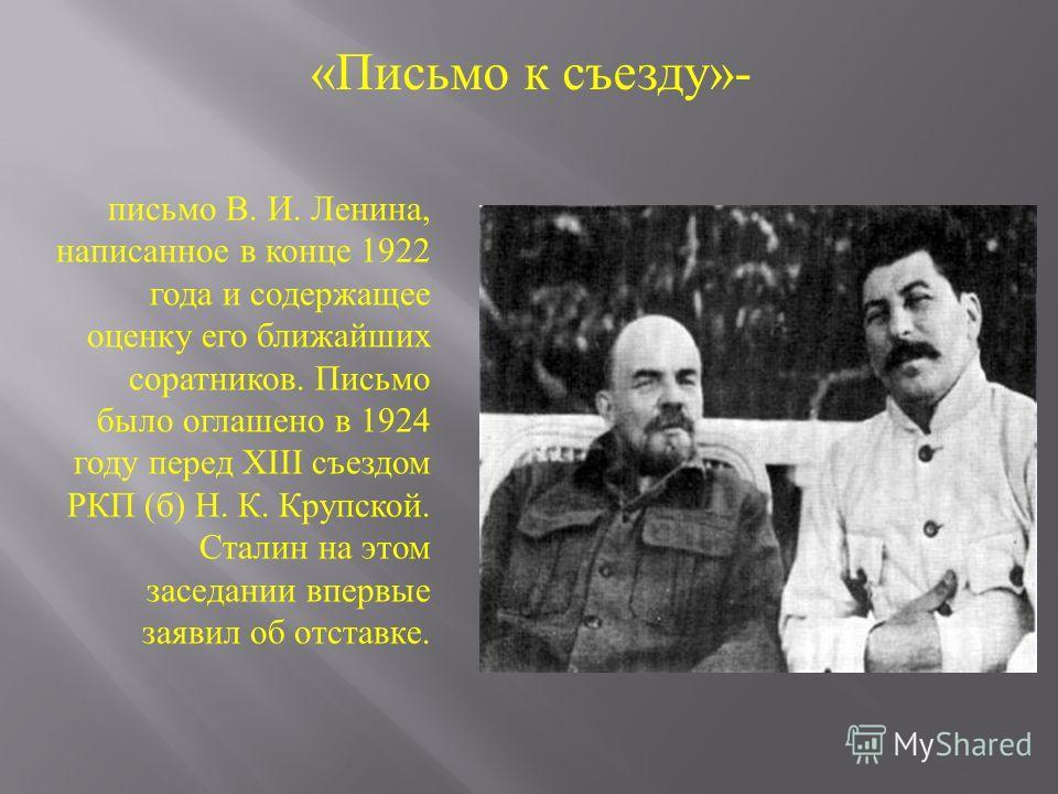 письмо В. И. Ленина, написанное в конце 1922 года и содержащее оценку его ближайших соратников. Письмо было оглашено в 1924 году перед XIII съездом РКП ( б ) Н. К. Крупской. Сталин на этом заседании впервые заявил об отставке. «Письмо к съезду»-