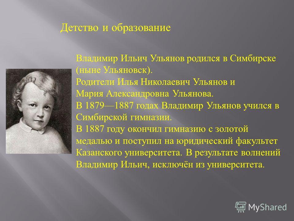Владимир Ильич Ульянов родился в Симбирске (ныне Ульяновск). Родители Илья Николаевич Ульянов и Мария Александровна Ульянова. В 18791887 годах Владимир Ульянов учился в Симбирской гимназии. В 1887 году окончил гимназию с золотой медалью и поступил на