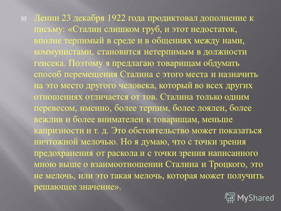 Ленин 23 декабря 1922 года продиктовал дополнение к письму : « Сталин слишком груб, и этот недостаток, вполне терпимый в среде и в общениях между нами, коммунистами, становится нетерпимым в должности генсека. Поэтому я предлагаю товарищам обдумать сп