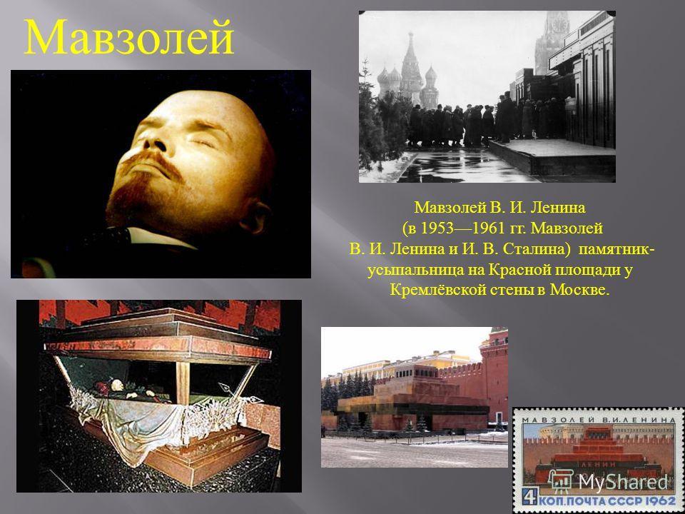 Мавзолей Мавзолей В. И. Ленина (в 19531961 гг. Мавзолей В. И. Ленина и И. В. Сталина) памятник- усыпальница на Красной площади у Кремлёвской стены в Москве.