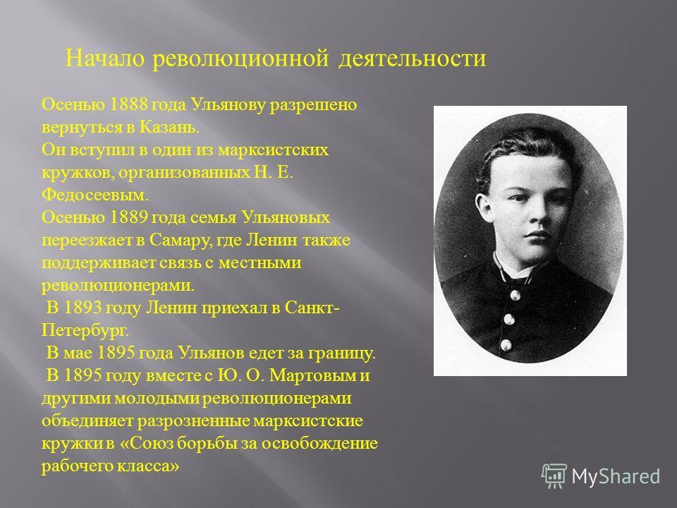 Начало революционной деятельности Осенью 1888 года Ульянову разрешено вернуться в Казань. Он вступил в один из марксистских кружков, организованных Н. Е. Федосеевым. Осенью 1889 года семья Ульяновых переезжает в Самару, где Ленин также поддерживает с