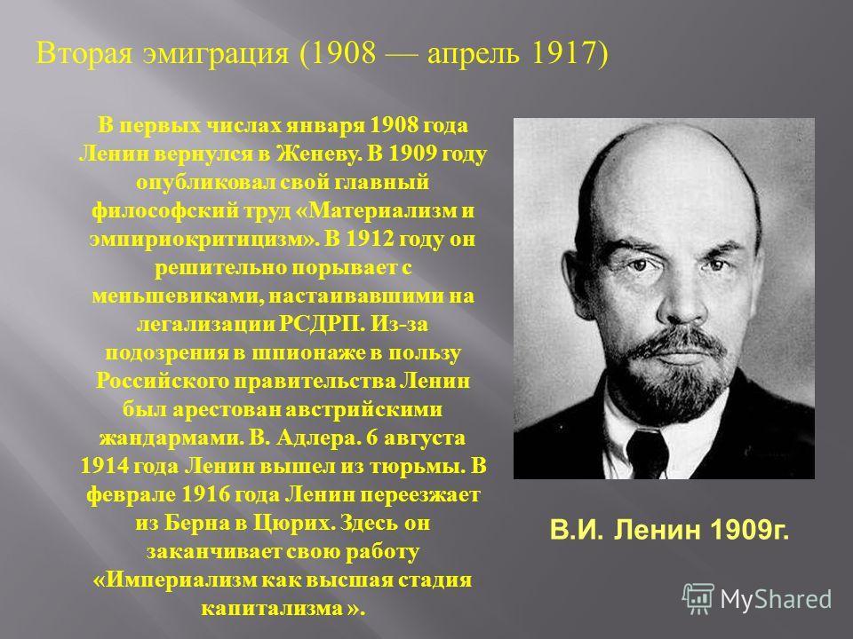 Вторая эмиграция (1908 апрель 1917) В первых числах января 1908 года Ленин вернулся в Женеву. В 1909 году опубликовал свой главный философский труд «Материализм и эмпириокритицизм». В 1912 году он решительно порывает с меньшевиками, настаивавшими на