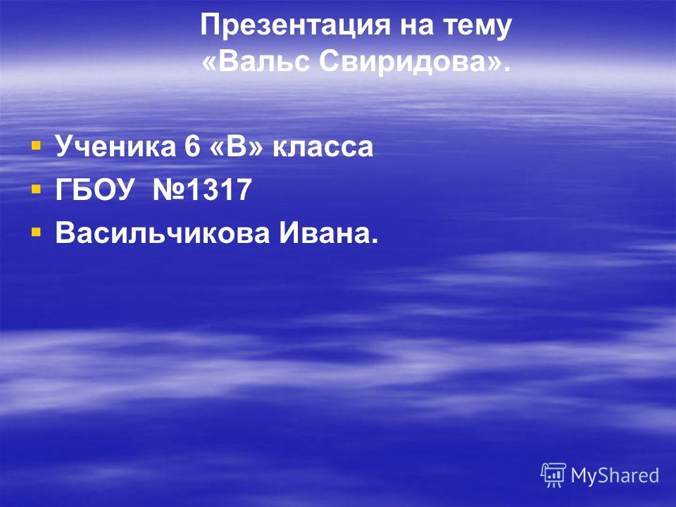 Презентация на тему «Вальс Свиридова». Ученика 6 «В» класса ГБОУ 1317 Васильчикова Ивана.