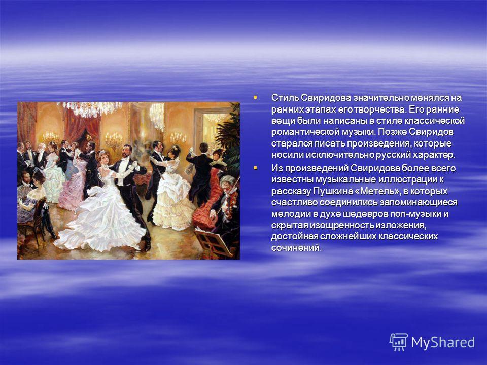 Стиль Свиридова значительно менялся на ранних этапах его творчества. Его ранние вещи были написаны в стиле классической романтической музыки. Позже Свиридов старался писать произведения, которые носили исключительно русский характер. Стиль Свиридова
