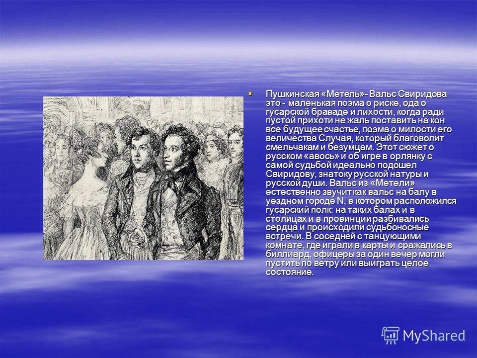 Пушкинская «Метель»- Вальс Свиридова это - маленькая поэма о риске, ода о гусарской браваде и лихости, когда ради пустой прихоти не жаль поставить на кон все будущее счастье, поэма о милости его величества Случая, который благоволит смельчакам и безу