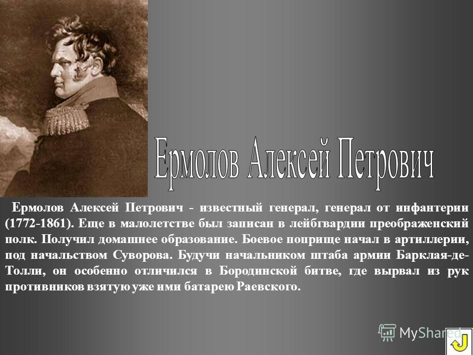 Е рмолов Алексей Петрович - известный генерал, генерал от инфантерии (1772-1861). Еще в малолетстве был записан в лейбгвардии преображенский полк. Получил домашнее образование. Боевое поприще начал в артиллерии, под начальством Суворова. Будучи начал