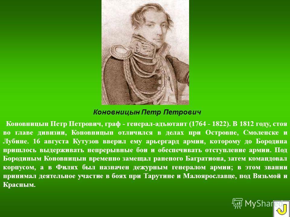 Коновницын Петр Петрович, граф - генерал-адъютант (1764 - 1822). В 1812 году, стоя во главе дивизии, Коновницын отличился в делах при Островне, Смоленске и Лубине. 16 августа Кутузов вверил ему арьергард армии, которому до Бородина пришлось выдержива