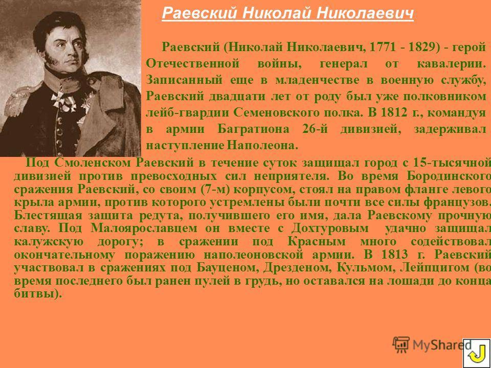 Раевский (Николай Николаевич, 1771 - 1829) - герой Отечественной войны, генерал от кавалерии. Записанный еще в младенчестве в военную службу, Раевский двадцати лет от роду был уже полковником лейб-гвардии Семеновского полка. В 1812 г., командуя в арм