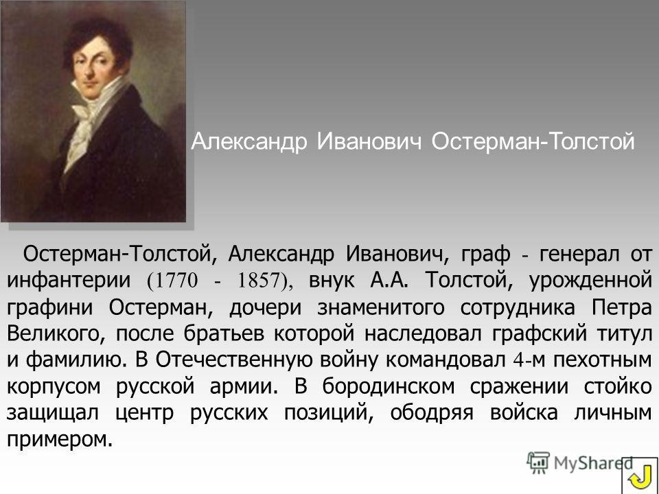 Остерман-Толстой, Александр Иванович, граф - генерал от инфантерии (1770 - 1857), внук А.А. Толстой, урожденной графини Остерман, дочери знаменитого сотрудника Петра Великого, после братьев которой наследовал графский титул и фамилию. В Отечественную